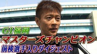 PGⅠ福岡マスターズチャンピオン前検入りダイジェスト