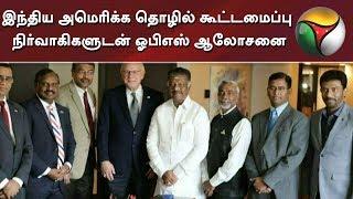 இந்திய அமெரிக்க தொழில் கூட்டமைப்பு நிர்வாகிகளுடன் ஓபிஎஸ் ஆலோசனை | OPS