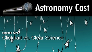 Astronomy Cast Ep. 427: Click Bait vs Clear Science