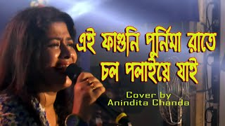 এই ফাগুনি পূর্ণিমা রাতে চল পলায়ে যাই   Ei Faguni Purnima Rate Chol Polaye Jai Cover by Anindita
