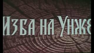 Изба на Унже (документальный фильм) Режиссер: В.ГУРКАЛЕНКО
