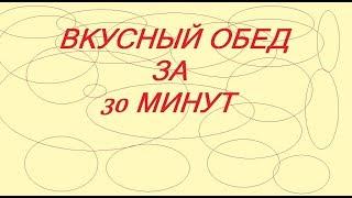 ОБЕД ЗА 30 МИНУТ РЕЦЕПТ ПРИГОТОВЛЕНИЕ ГОТОВИМ ДОМА