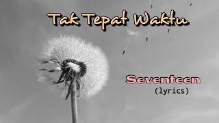 Tak Tepat Waktu - Seventeen (lyrics)