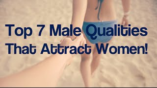 Top 7 Male Qualities That Attract Women - Get Any Girl To Fall In Love With You With These Traits!