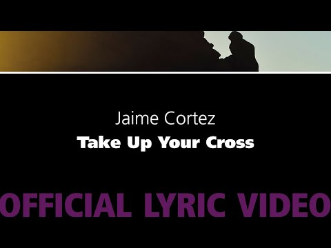Take Up Your Cross – Jaime Cortez [Official Lyric Video]