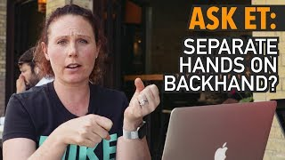 ASK ET: Hands Together or Separate on Backhand?