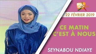 CE MATIN C'EST À NOUS DU 22 FÉVRIER 2019 AVEC SEYNABOU NDIAYE