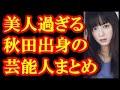 秋田美人の有名人ランキングが発表!1位はもちろんあのタレント!美人すぎてこれは納得間違いなし!