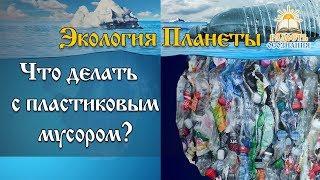 Экология планеты.  Что делать с пластиковым мусором?