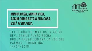 Minha Casa, Minha Vida, assim como está a sua casa, está a sua vida - Rev. Danilo Alves - 14/04/2019
