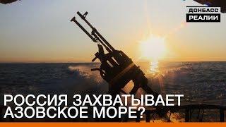 Россия захватывает Азовское море? | Донбасc.Реалии
