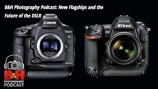 b photography podcast new flagships and the future of the dslr