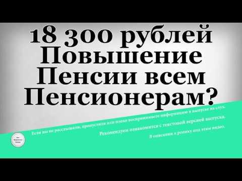 18 300 рублей Повышение Пенсии всем Пенсионерам