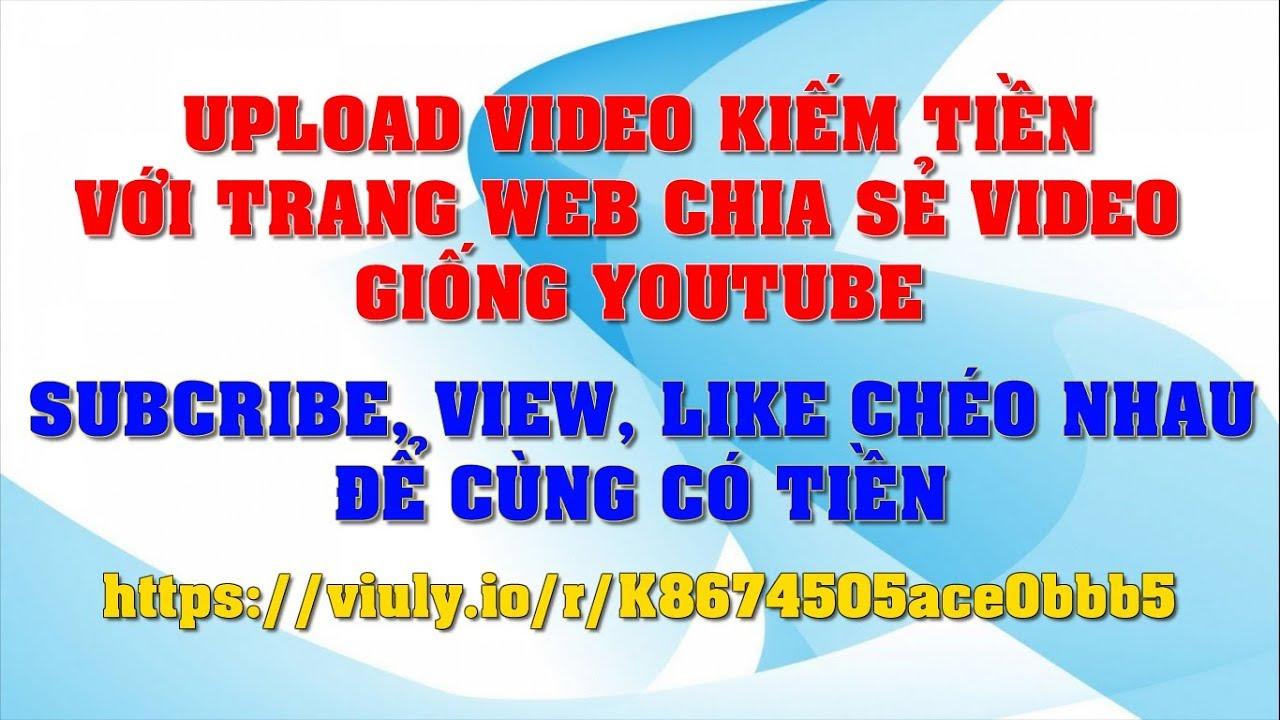 Upload video kiếm tiền giống như YOUTUBE với trang viuly