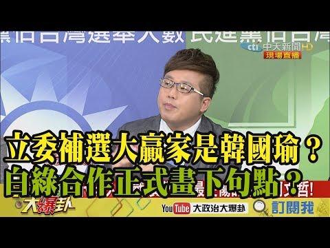 【精彩】立委補選大贏家是韓國瑜?白綠合作正式畫下句點?