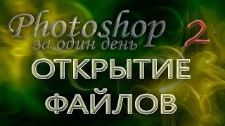 ОТКРЫТИЕ ФАЙЛОВ - Photoshop (Фотошоп) за один день! - Урок 2