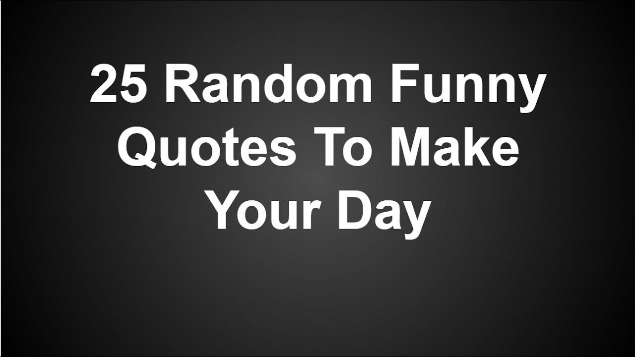 Funny Random Quotes 25 Random Funny Quotes To Make Your Day  Youtube