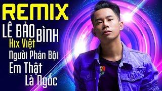 Việt Mix 2018 - Người Phản Bội - Em Thật Là Ngốc - Để Cho Anh Khóc - Liên Khúc Nhạc Remix Hay Nhất