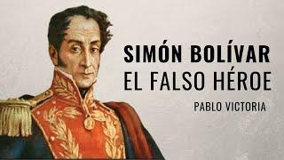 Simón Bolívar, el falso héroe  | Pablo Victoria