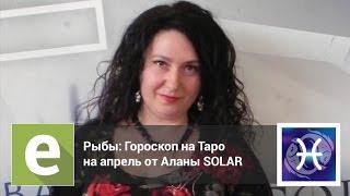 Рыбы - Гороскоп Таро на апрель от эксперта LiveExpert.ru Алана Solar
