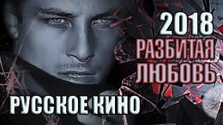 Русское кино «Разбитая любовь», 2018 год, мелодрам...