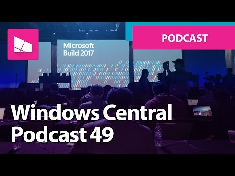 Windows Central Podcast 49: Build 2017