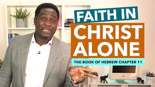 Faith In Christ Alone (Hebrews 11) by Pastor King James