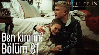 İstanbullu Gelin 81. Bölüm - Ben Kimim?