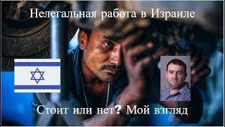 Нелегальная работа в Израиле - Стоит или нет?(, 2018-04-05T20:30:00.000Z)