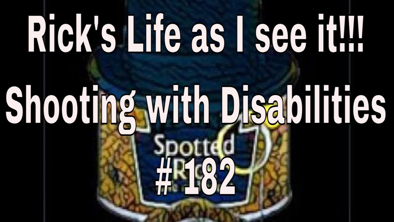 Rick's Life as I see it!!! Shooting with Disabilities # 182