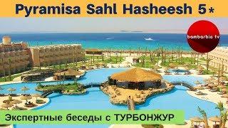 Pyramisa Sahl Hasheesh 5* (Хургада, ЕГИПЕТ) - обзор отеля | Экспертные беседы с ТурБонжур