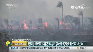 [中国财经报道]关注亚马孙雨林大火 玻利维亚消防队员争分夺秒扑灭大火| CCTV财经