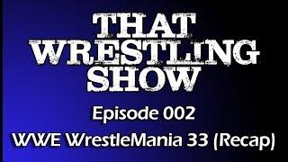 That Wrestling Show: Episode 002 - WWE WrestleMania 33 Recap