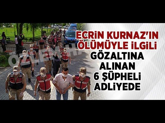 Ecrin Kurnaz'ın ölümüyle ilgili gözaltına alınan 6 şüpheli adliyede