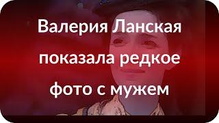 Валерия Ланская показала редкое фото с мужем