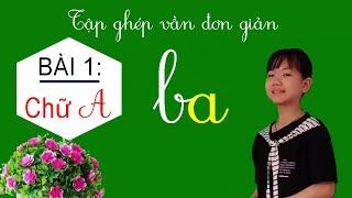 Dạy bé cách đánh vần Tiếng Việt lớp 1 - Bài 1: Ghép vần đơn giản với chữ A