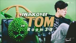 เพลงรวมCover จาก ทอม รูม39 (Tom Room39) #ทีมทุเรียน