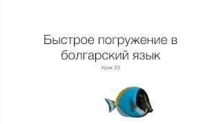 Быстрое погружение в болгарский язык. Урок 23.