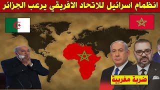 عاجل .. اسرائيل تقتحم عضوية الاتحاد الافريقي فرحة في المغرب والرعب في الجزائر !