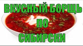 Самый вкусный борщь в мире по сибирски!
