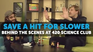 Behind The Scenes at 420 Science Club - Save a Hit for Slower