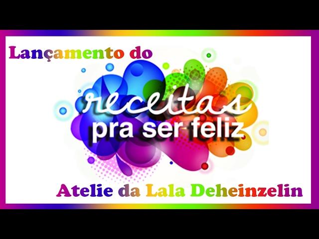 Lançamento do Receitas pra Ser Feliz - Atelie da Lala Deheinzelin