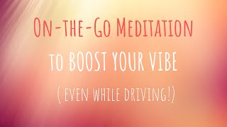 10 Minute Meditation to Boost Your Vibe ON-THE-GO!
