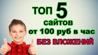 ТОП 5 САЙТОВ ДЛЯ ЗАРАБОТКА БЕЗ ВЛОЖЕНИЙ ОТ 100 РУБ В ЧАС