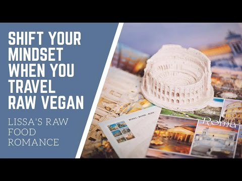 SHIFT YOUR MINDSET WHEN YOU TRAVEL || RAW FOOD VEGAN