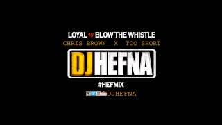 DJ Hefna - Loyal  VS Blow The Whistle [Chris Brown & Too Short]