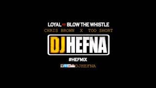 DJ Hefna - Loyal  VS Blow The Whistle [Chris Brown & Too Short]