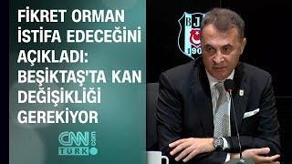 Fikret Orman istifa edeceğini açıkladı: Beşiktaş'ta kan değişikliği gerekiyor