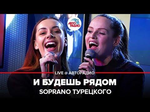 🅰️ @SOPRANO Турецкого - И Будешь Рядом (LIVE @ Авторадио)