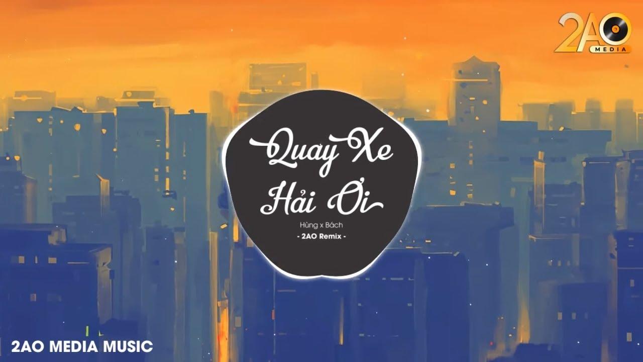 Quay Xe Hải Ơi (2AO Remix) – Hùng x Bách | Bản Mix Hay Nhất